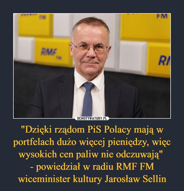 """""""Dzięki rządom PiS Polacy mają w portfelach dużo więcej pieniędzy, więc wysokich cen paliw nie odczuwają"""" - powiedział w radiu RMF FM wiceminister kultury Jarosław Sellin –"""