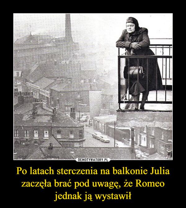 Po latach sterczenia na balkonie Julia zaczęła brać pod uwagę, że Romeo jednak ją wystawił –