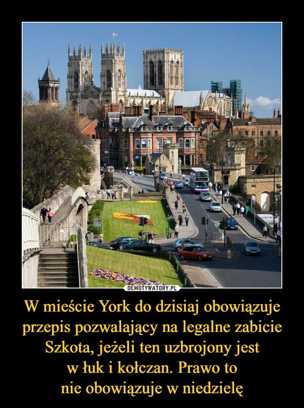 W mieście York do dzisiaj obowiązuje przepis pozwalający na legalne zabicie Szkota, jeżeli ten uzbrojony jestw łuk i kołczan. Prawo tonie obowiązuje w niedzielę –