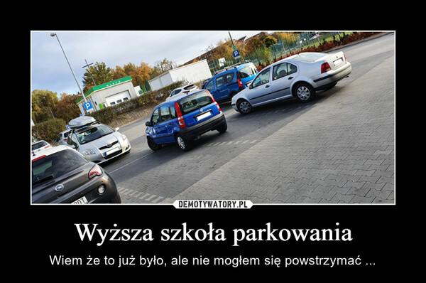 Wyższa szkoła parkowania – Wiem że to już było, ale nie mogłem się powstrzymać ...