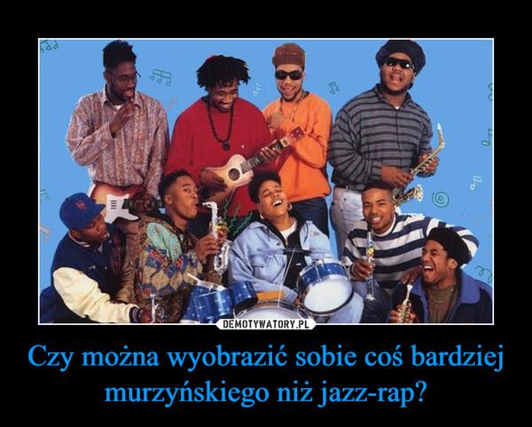 Czy można wyobrazić sobie coś bardziej murzyńskiego niż jazz-rap? –