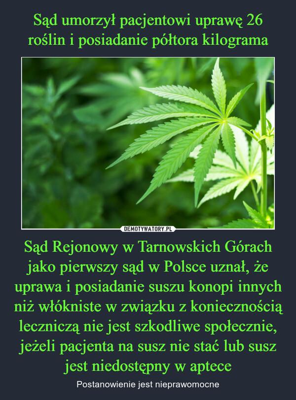 Sąd Rejonowy w Tarnowskich Górach jako pierwszy sąd w Polsce uznał, że uprawa i posiadanie suszu konopi innych niż włókniste w związku z koniecznością leczniczą nie jest szkodliwe społecznie, jeżeli pacjenta na susz nie stać lub susz jest niedostępny w aptece – Postanowienie jest nieprawomocne
