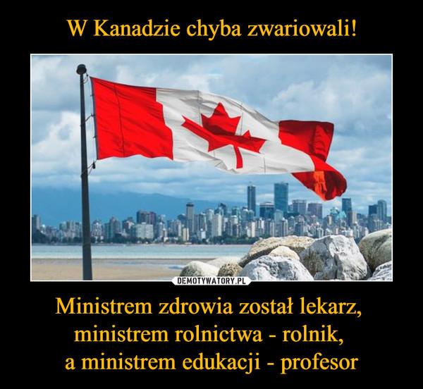 W Kanadzie chyba zwariowali! Ministrem zdrowia został lekarz, ministrem rolnictwa - rolnik, a ministrem edukacji - profesor