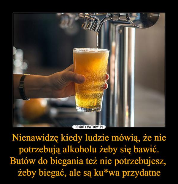 Nienawidzę kiedy ludzie mówią, że nie potrzebują alkoholu żeby się bawić. Butów do biegania też nie potrzebujesz, żeby biegać, ale są ku*wa przydatne